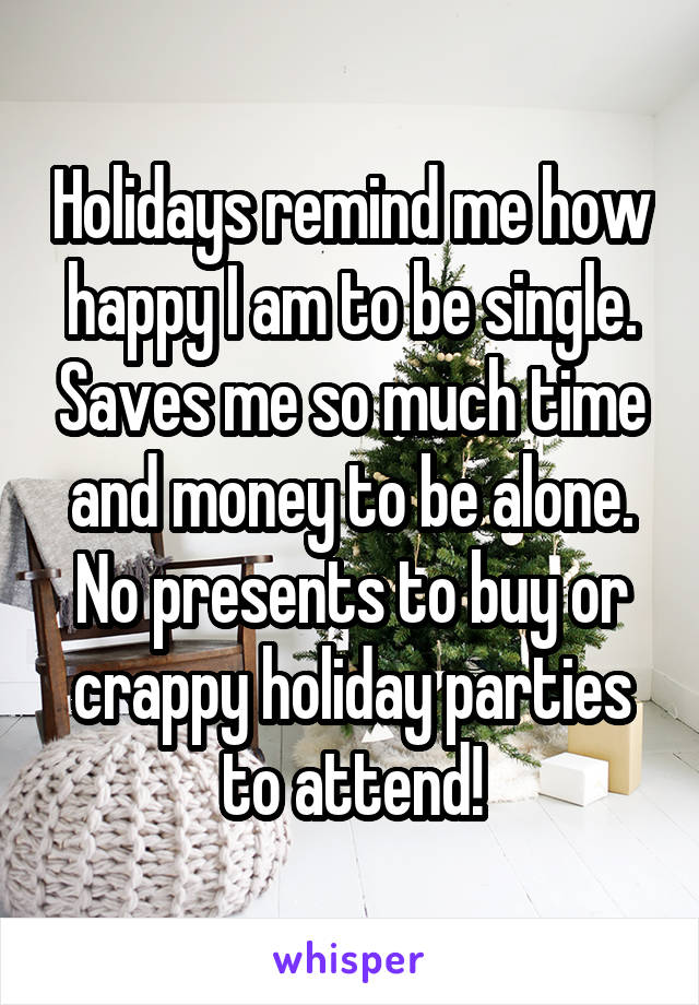 Holidays remind me how happy I am to be single. Saves me so much time and money to be alone. No presents to buy or crappy holiday parties to attend!