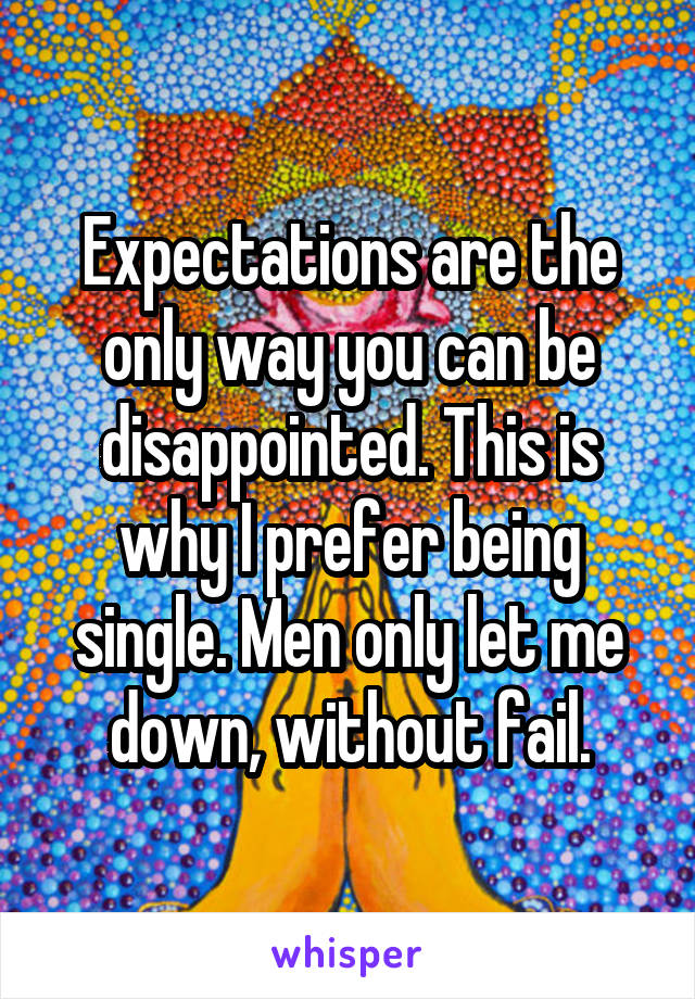 Expectations are the only way you can be disappointed. This is why I prefer being single. Men only let me down, without fail.