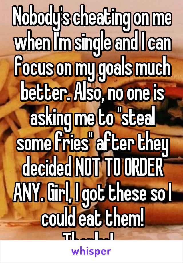 "Nobody's cheating on me when I'm single and I can focus on my goals much better. Also, no one is asking me to ""steal some fries"" after they decided NOT TO ORDER ANY. Girl, I got these so I could eat them! Thanks!..."
