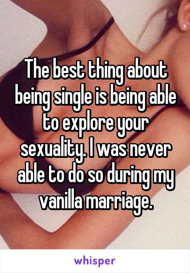 The best thing about being single is being able to explore your sexuality. I was never able to do so during my vanilla marriage.
