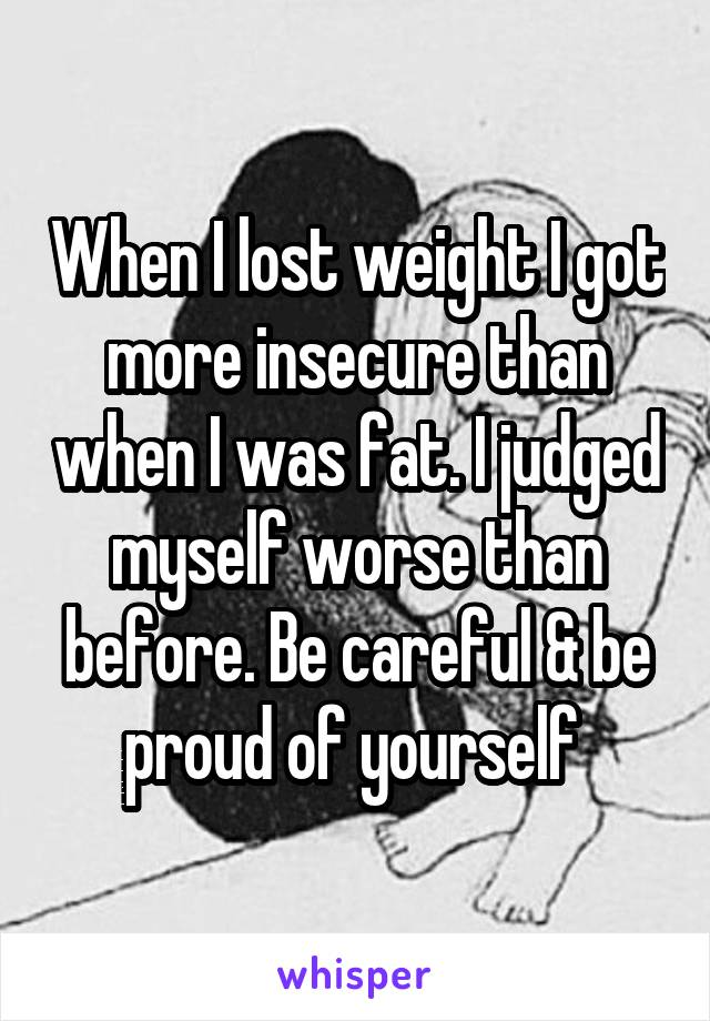 When I lost weight I got more insecure than when I was fat. I judged myself worse than before. Be careful & be proud of yourself