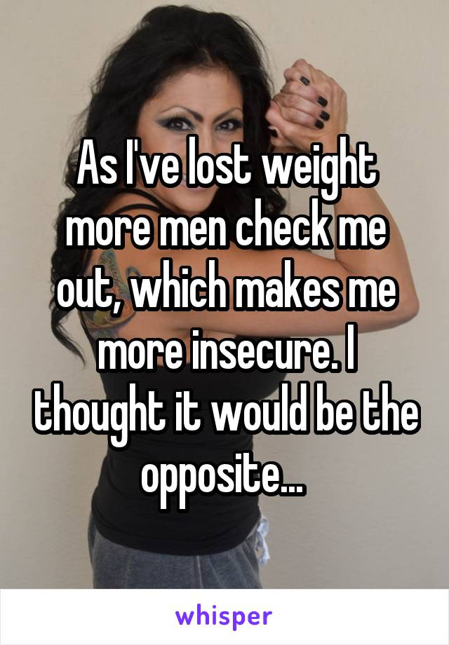 As I've lost weight more men check me out, which makes me more insecure. I thought it would be the opposite...
