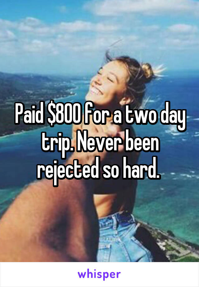 Paid $800 for a two day trip. Never been rejected so hard.