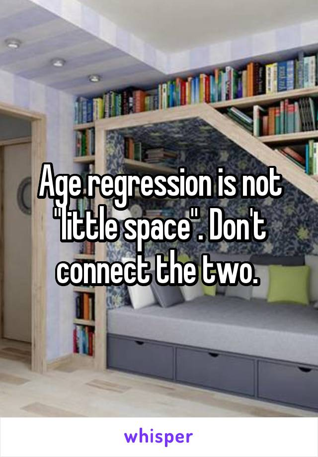 "Age regression is not ""little space"". Don't connect the two."