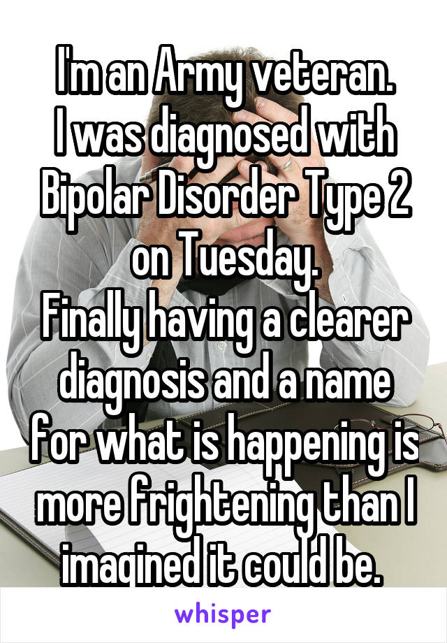 I'm an Army veteran. I was diagnosed with Bipolar Disorder Type 2 on Tuesday. Finally having a clearer diagnosis and a name for what is happening is more frightening than I imagined it could be.