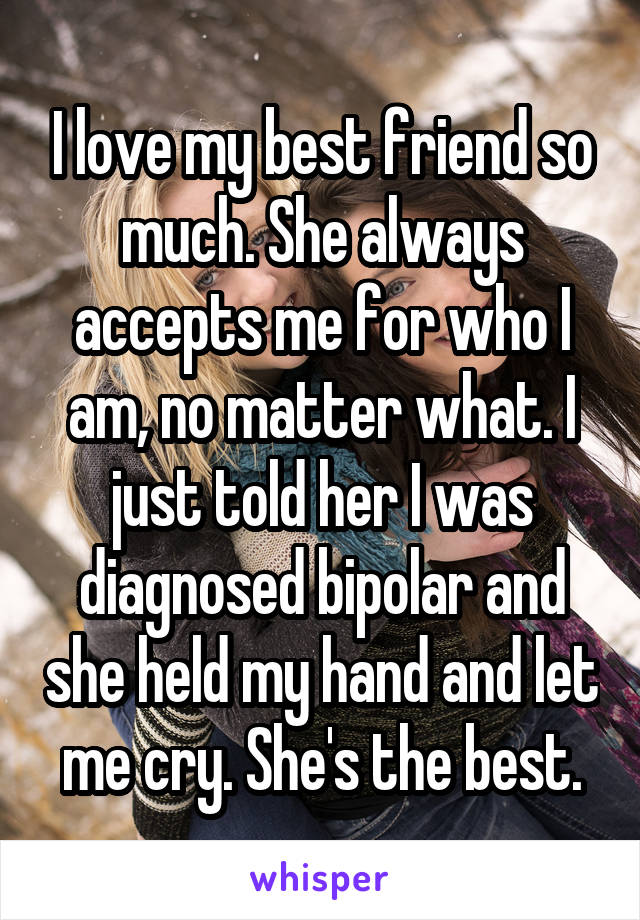 I love my best friend so much. She always accepts me for who I am, no matter what. I just told her I was diagnosed bipolar and she held my hand and let me cry. She's the best.