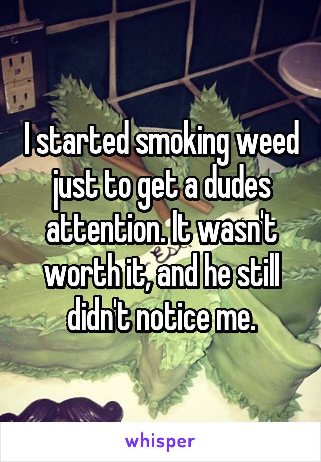 I started smoking weed just to get a dudes attention. It wasn't worth it, and he still didn't notice me.