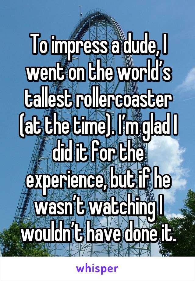To impress a dude, I went on the world's tallest rollercoaster (at the time). I'm glad I did it for the experience, but if he wasn't watching I wouldn't have done it.