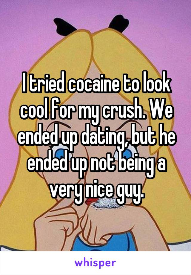 I tried cocaine to look cool for my crush. We ended up dating, but he ended up not being a very nice guy.