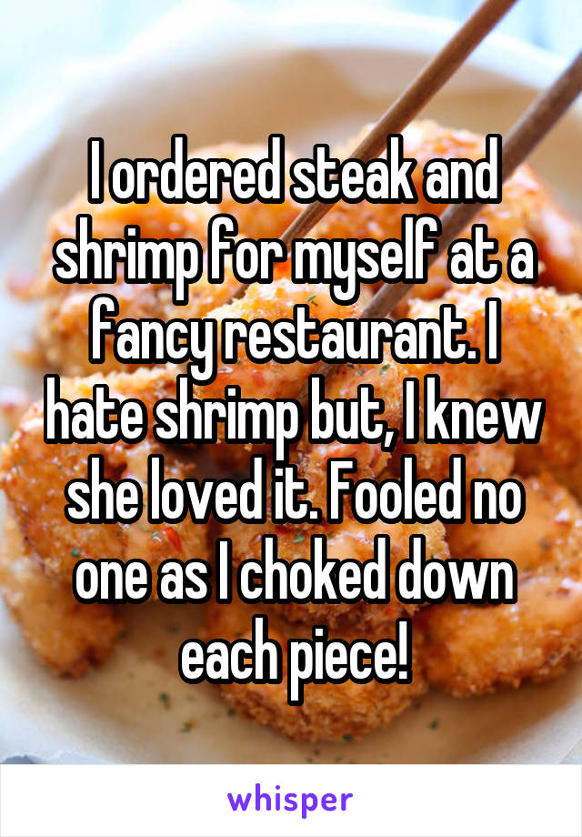 I ordered steak and shrimp for myself at a fancy restaurant. I hate shrimp but, I knew she loved it. Fooled no one as I choked down each piece!