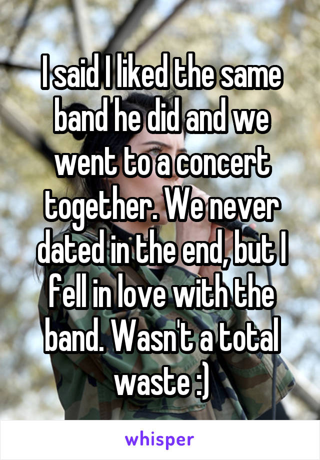 I said I liked the same band he did and we went to a concert together. We never dated in the end, but I fell in love with the band. Wasn't a total waste :)
