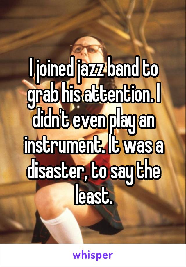 I joined jazz band to grab his attention. I didn't even play an instrument. It was a disaster, to say the least.
