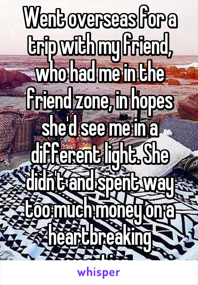 Went overseas for a trip with my friend, who had me in the friend zone, in hopes she'd see me in a different light. She didn't and spent way too much money on a heartbreaking vacation.