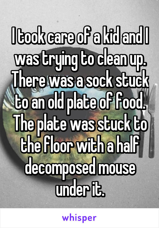 I took care of a kid and I was trying to clean up. There was a sock stuck to an old plate of food. The plate was stuck to the floor with a half decomposed mouse under it.