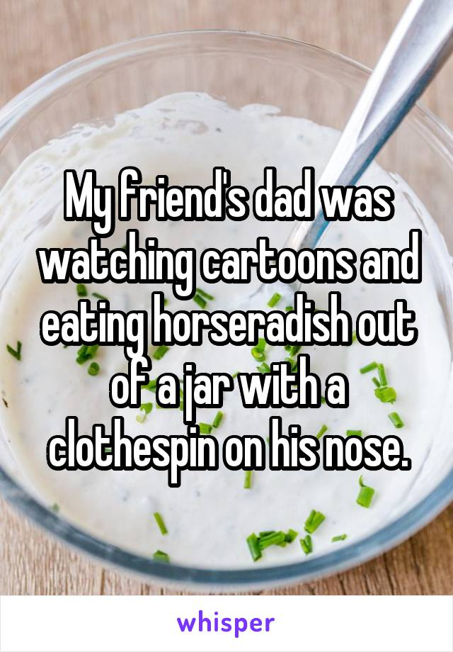 My friend's dad was watching cartoons and eating horseradish out of a jar with a clothespin on his nose.