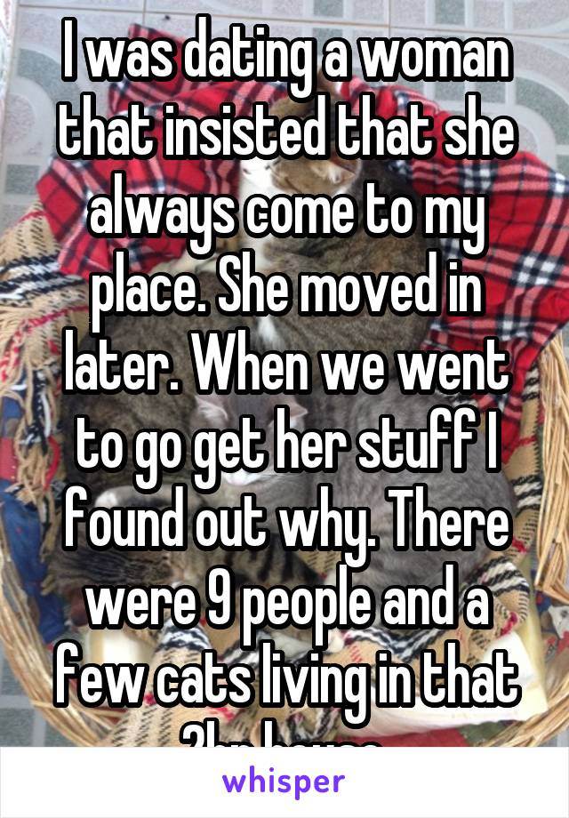 I was dating a woman that insisted that she always come to my place. She moved in later. When we went to go get her stuff I found out why. There were 9 people and a few cats living in that 2br house.