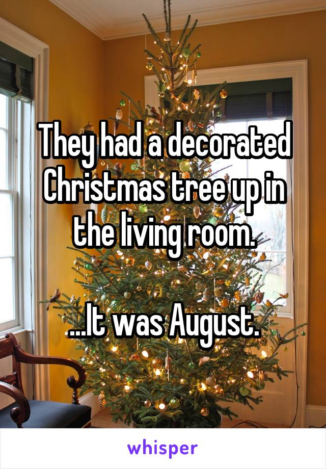 They had a decorated Christmas tree up in the living room.  ...It was August.
