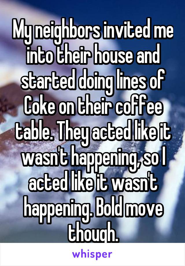 My neighbors invited me into their house and started doing lines of Coke on their coffee table. They acted like it wasn't happening, so I acted like it wasn't happening. Bold move though.
