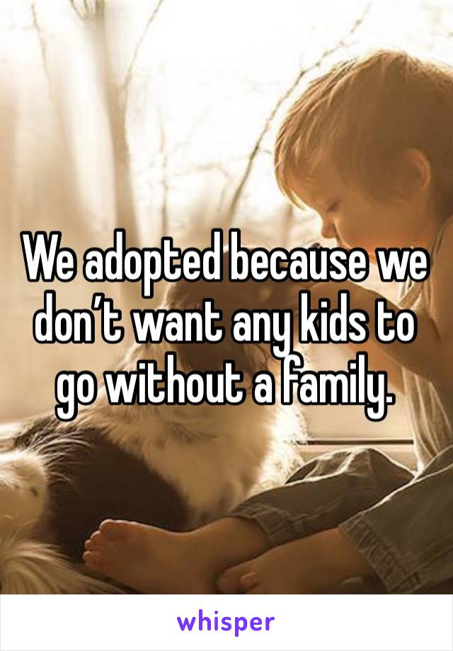 We adopted because we don't want any kids to go without a family.