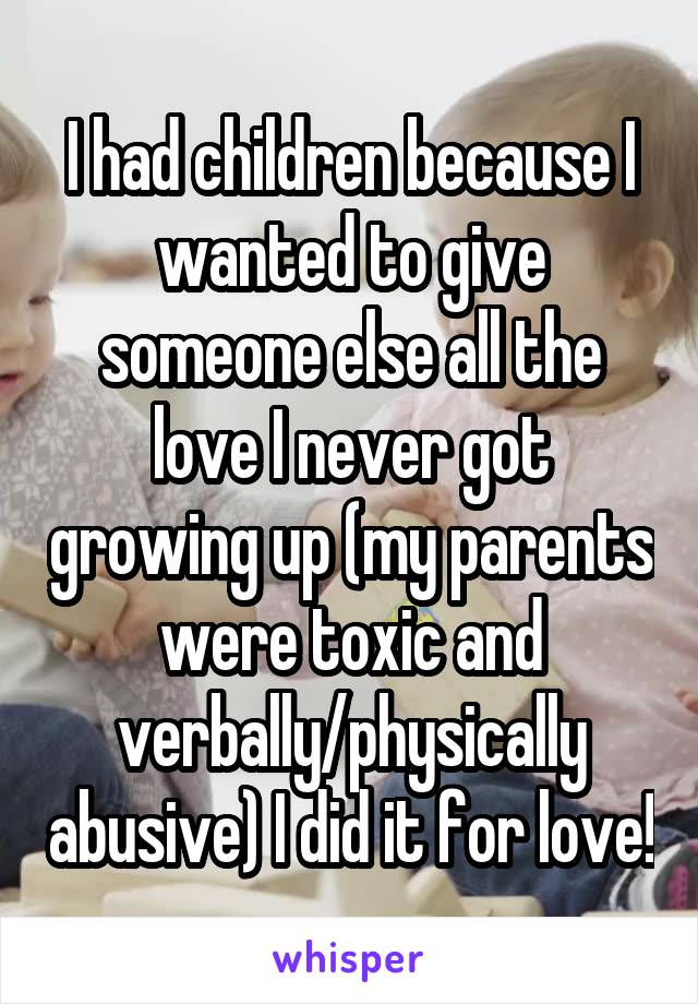 I had children because I wanted to give someone else all the love I never got growing up (my parents were toxic and verbally/physically abusive) I did it for love!