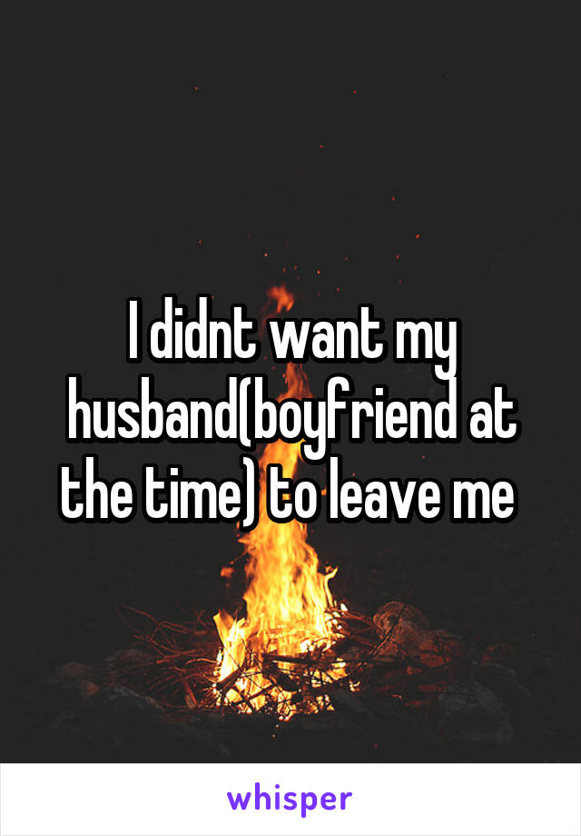 I didnt want my husband(boyfriend at the time) to leave me