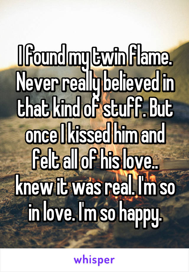 I found my twin flame. Never really believed in that kind of stuff. But once I kissed him and felt all of his love.. knew it was real. I'm so in love. I'm so happy.