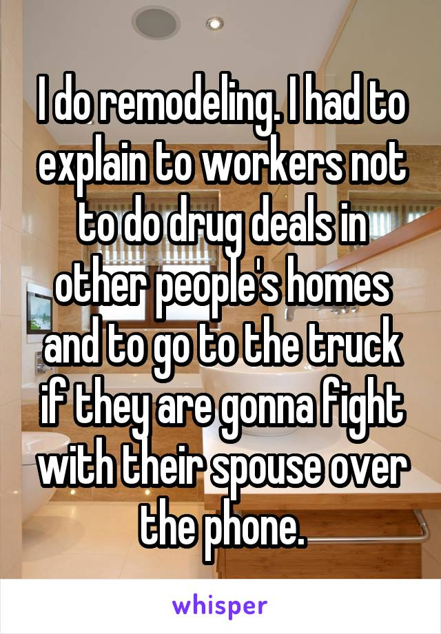 I do remodeling. I had to explain to workers not to do drug deals in other people's homes and to go to the truck if they are gonna fight with their spouse over the phone.