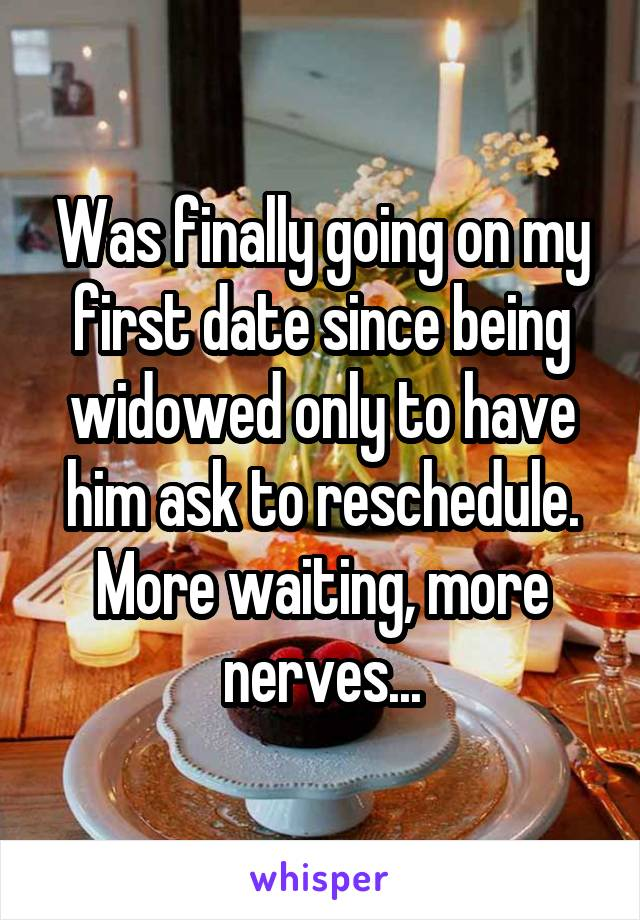 Was finally going on my first date since being widowed only to have him ask to reschedule. More waiting, more nerves...