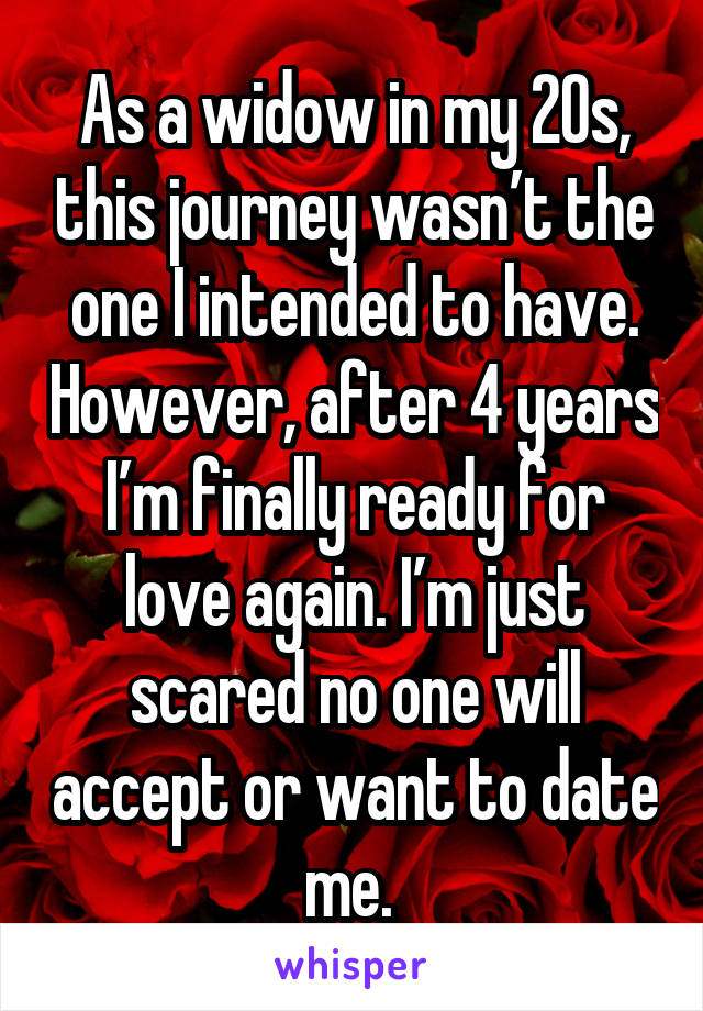 As a widow in my 20s, this journey wasn't the one I intended to have. However, after 4 years I'm finally ready for love again. I'm just scared no one will accept or want to date me.