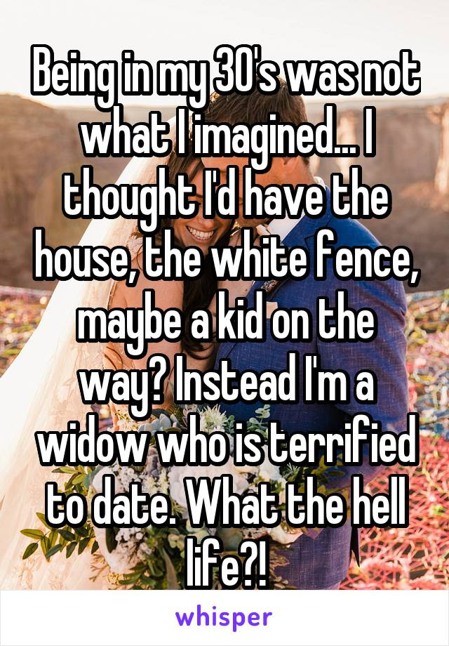 Being in my 30's was not what I imagined... I thought I'd have the house, the white fence, maybe a kid on the way? Instead I'm a widow who is terrified to date. What the hell life?!