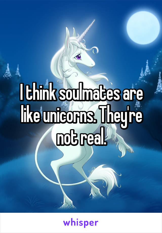 I think soulmates are like unicorns. They're not real.