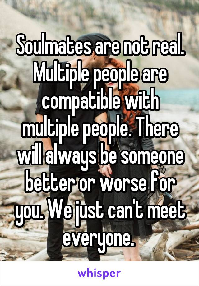 Soulmates are not real. Multiple people are compatible with multiple people. There will always be someone better or worse for you. We just can't meet everyone.