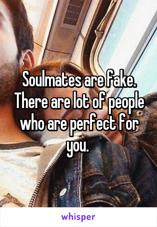 Soulmates are fake. There are lot of people who are perfect for you.