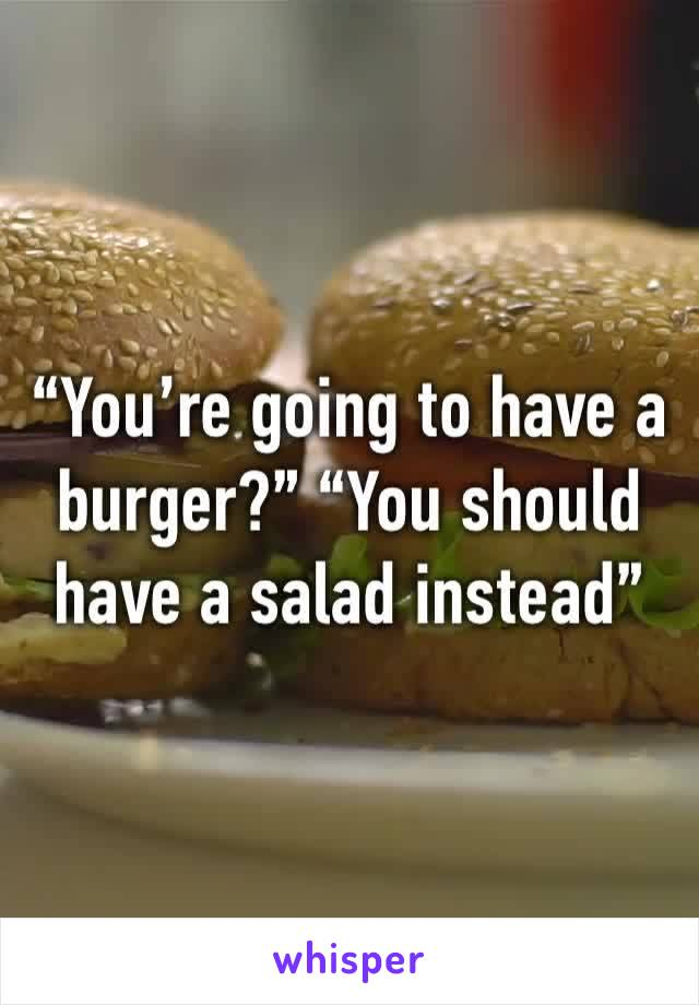 """You're going to have a burger?"" ""You should have a salad instead"""