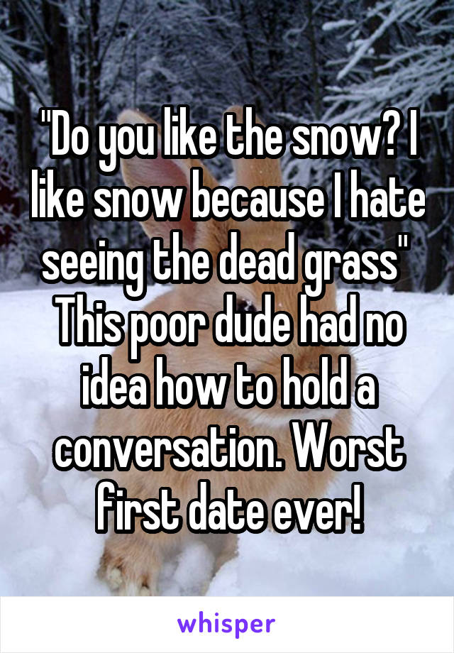 """Do you like the snow? I like snow because I hate seeing the dead grass""  This poor dude had no idea how to hold a conversation. Worst first date ever!"