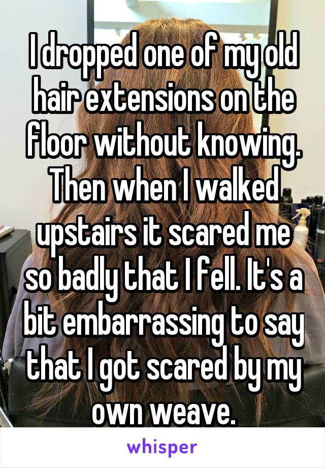 I dropped one of my old hair extensions on the floor without knowing. Then when I walked upstairs it scared me so badly that I fell. It's a bit embarrassing to say that I got scared by my own weave.