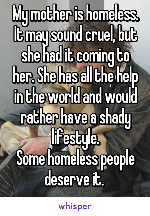 My mother is homeless. It may sound cruel, but she had it coming to her. She has all the help in the world and would rather have a shady lifestyle. Some homeless people deserve it.