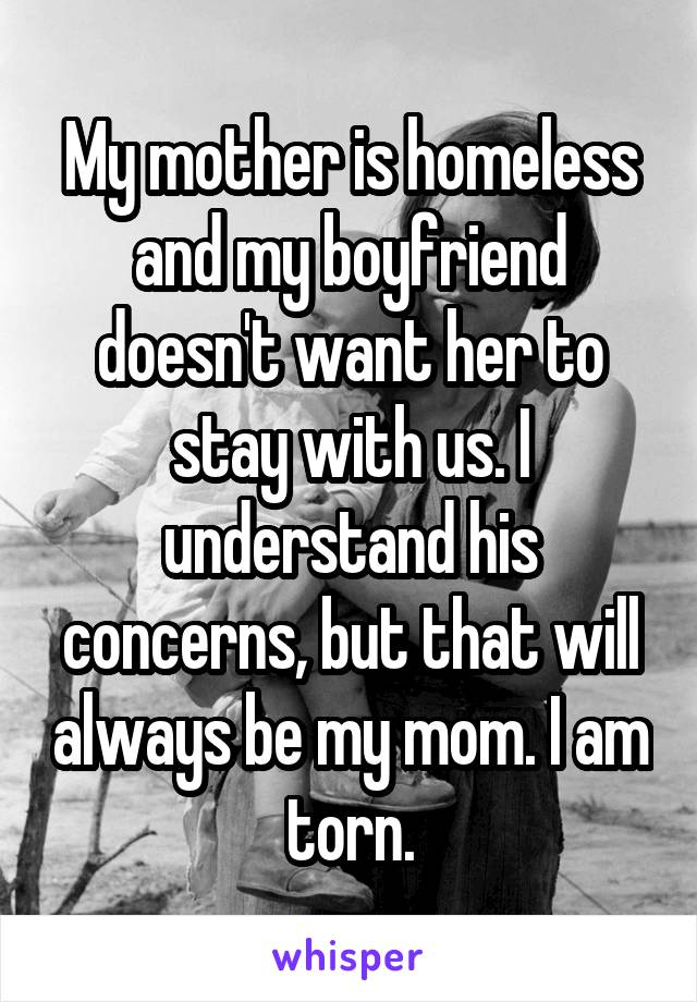 My mother is homeless and my boyfriend doesn't want her to stay with us. I understand his concerns, but that will always be my mom. I am torn.