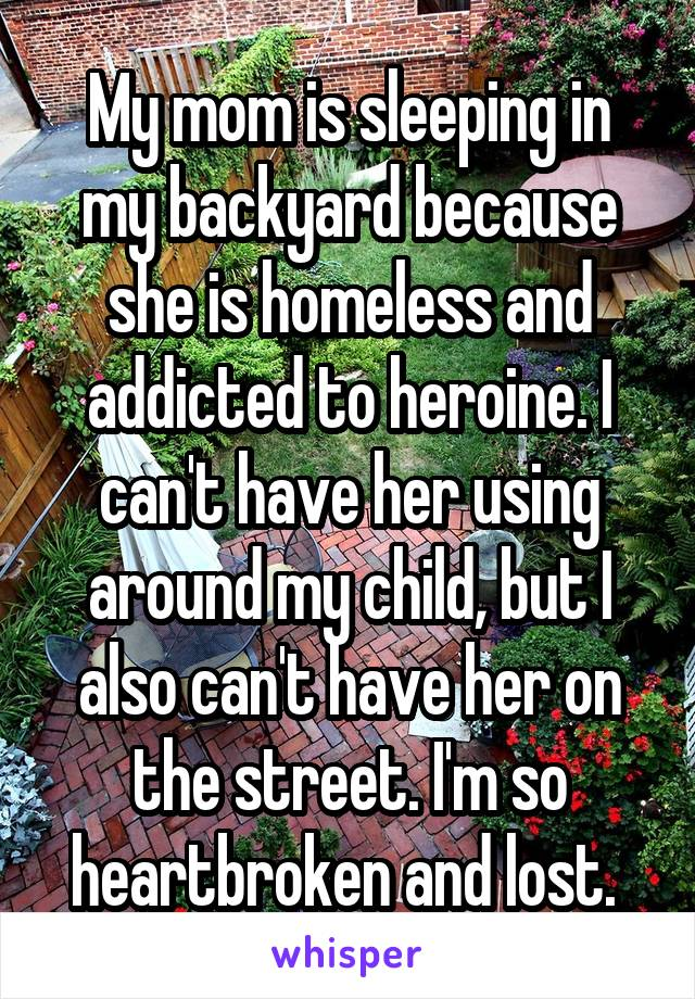 My mom is sleeping in my backyard because she is homeless and addicted to heroine. I can't have her using around my child, but I also can't have her on the street. I'm so heartbroken and lost.