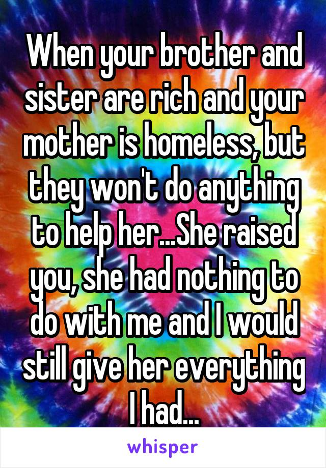 When your brother and sister are rich and your mother is homeless, but they won't do anything to help her...She raised you, she had nothing to do with me and I would still give her everything I had...