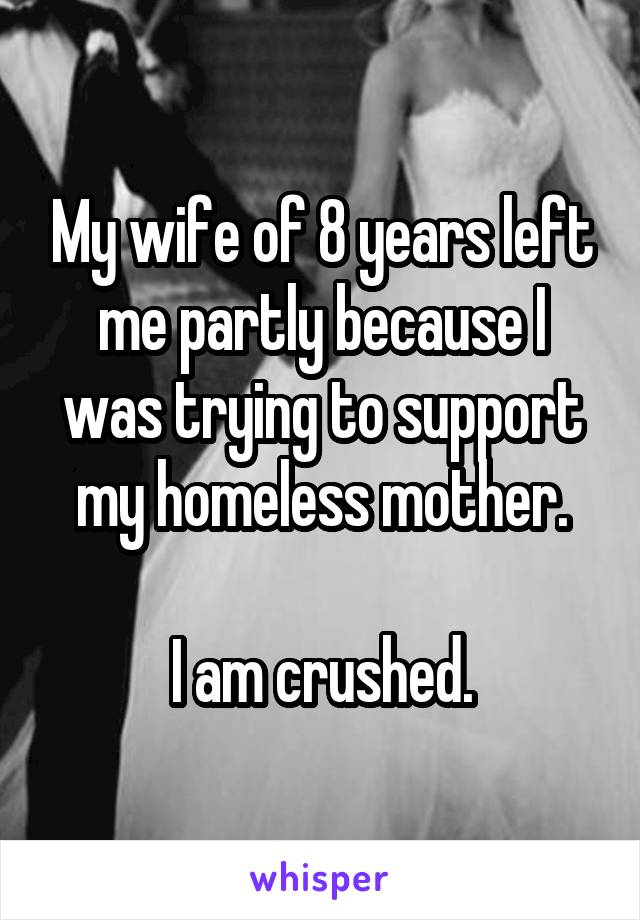 My wife of 8 years left me partly because I was trying to support my homeless mother.  I am crushed.