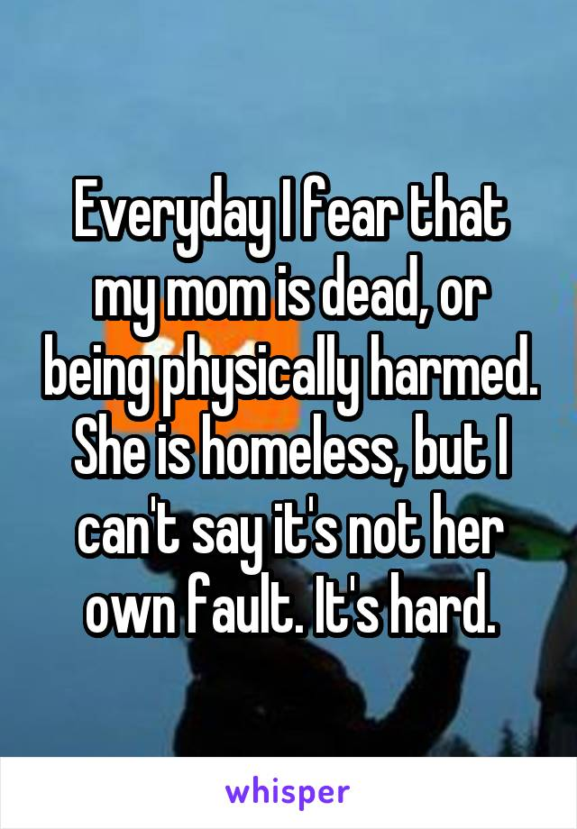 Everyday I fear that my mom is dead, or being physically harmed. She is homeless, but I can't say it's not her own fault. It's hard.