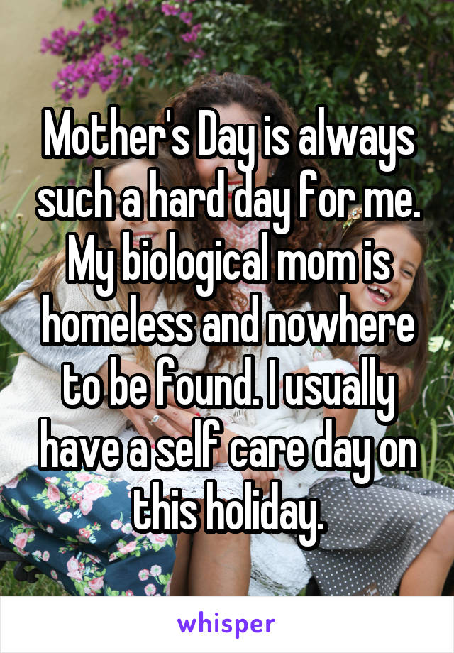 Mother's Day is always such a hard day for me. My biological mom is homeless and nowhere to be found. I usually have a self care day on this holiday.