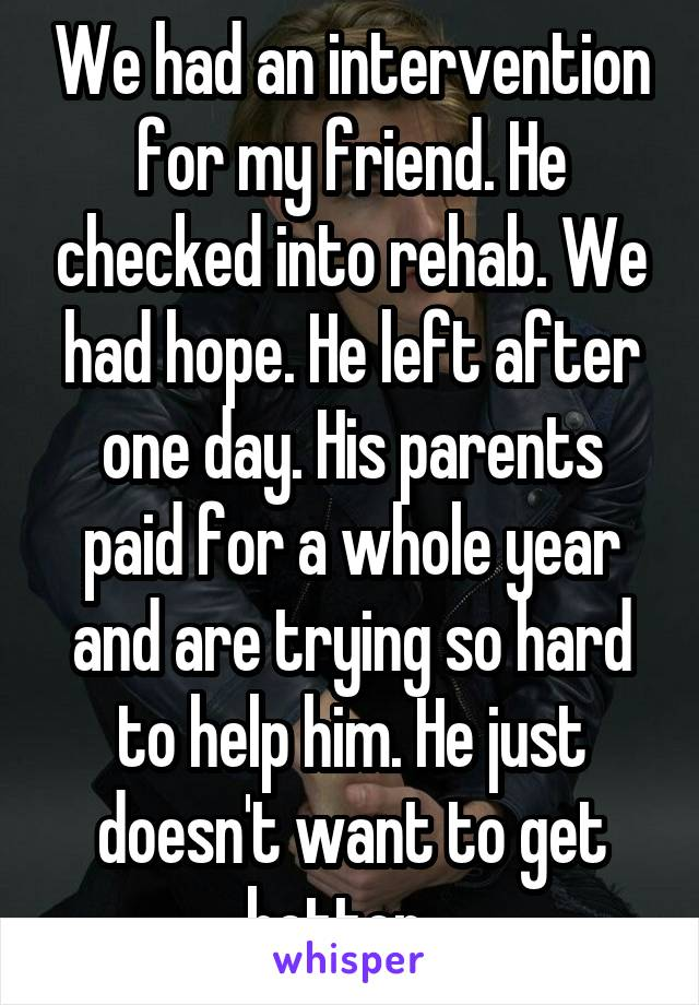 We had an intervention for my friend. He checked into rehab. We had hope. He left after one day. His parents paid for a whole year and are trying so hard to help him. He just doesn't want to get better...