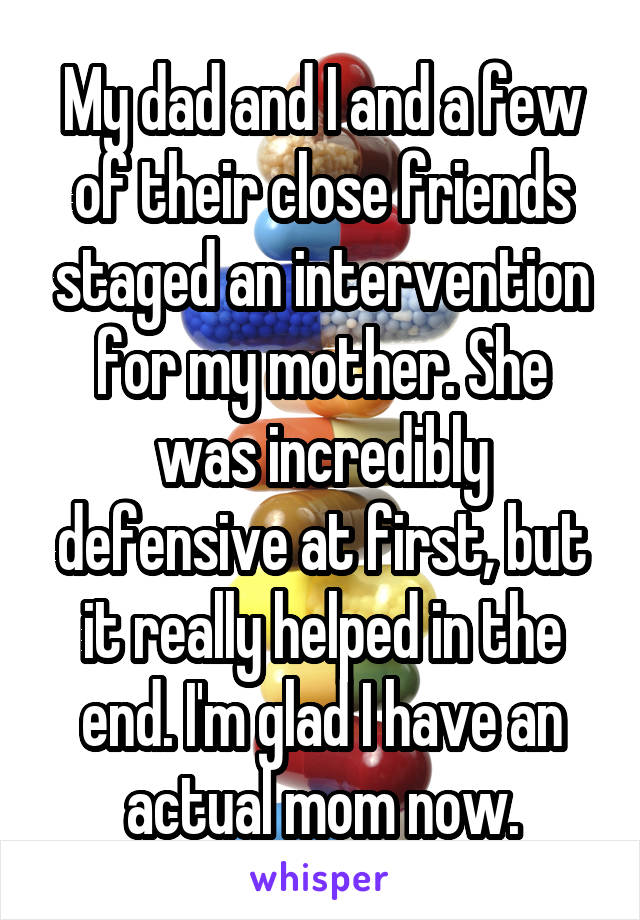 My dad and I and a few of their close friends staged an intervention for my mother. She was incredibly defensive at first, but it really helped in the end. I'm glad I have an actual mom now.