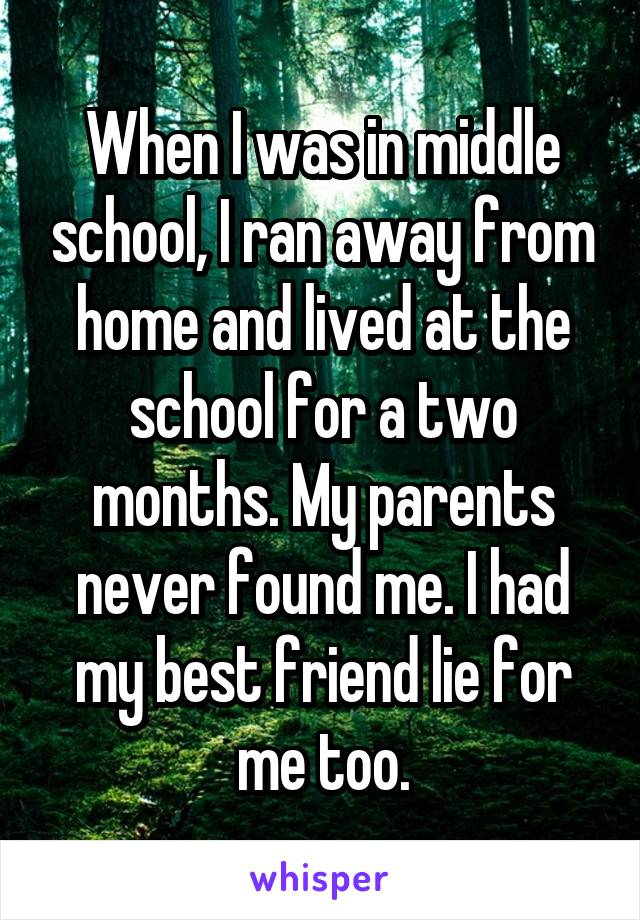 When I was in middle school, I ran away from home and lived at the school for a two months. My parents never found me. I had my best friend lie for me too.