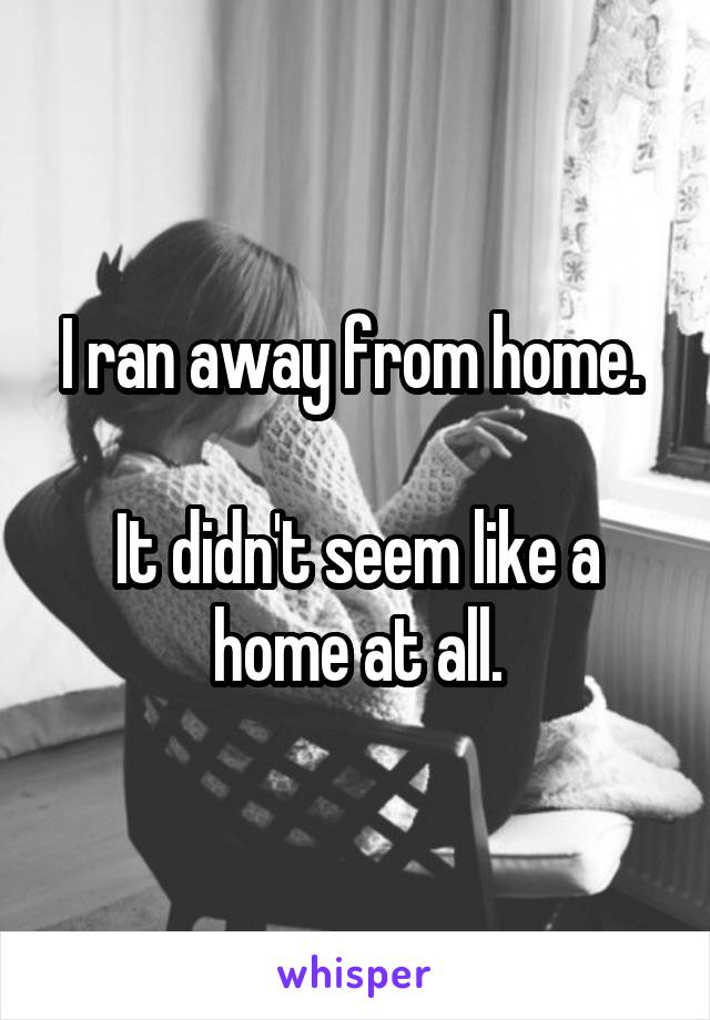 I ran away from home.   It didn't seem like a home at all.