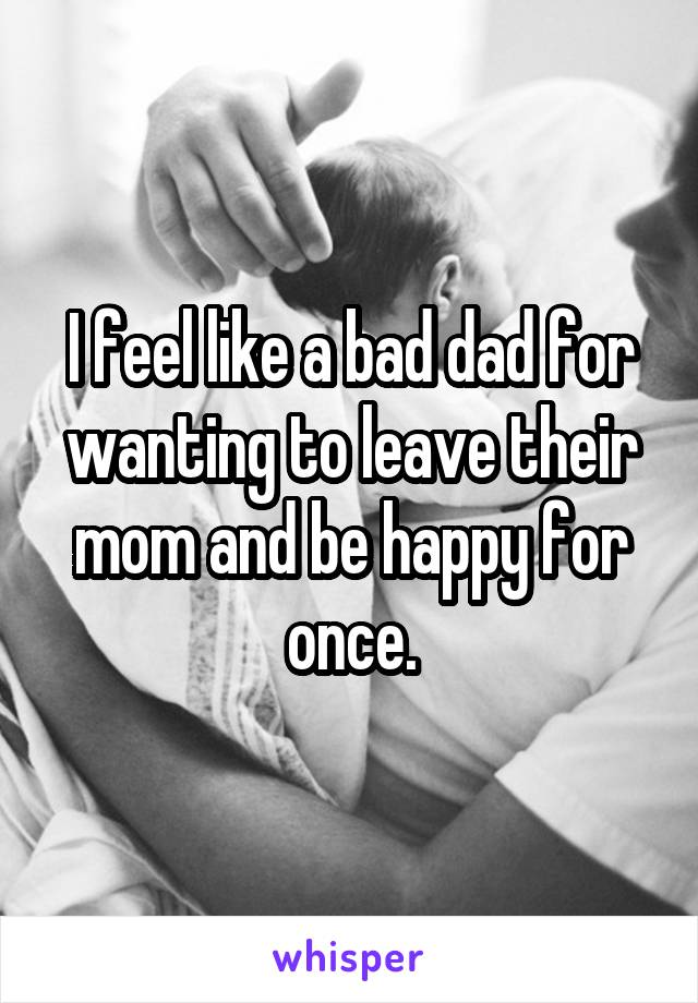 I feel like a bad dad for wanting to leave their mom and be happy for once.