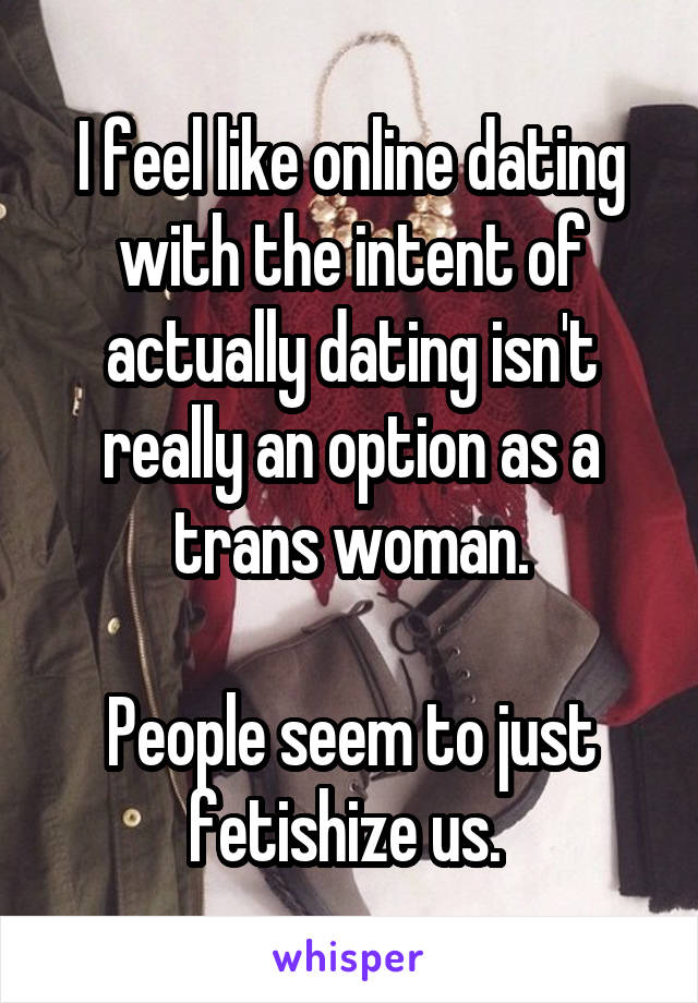 I feel like online dating with the intent of actually dating isn't really an option as a trans woman.  People seem to just fetishize us.