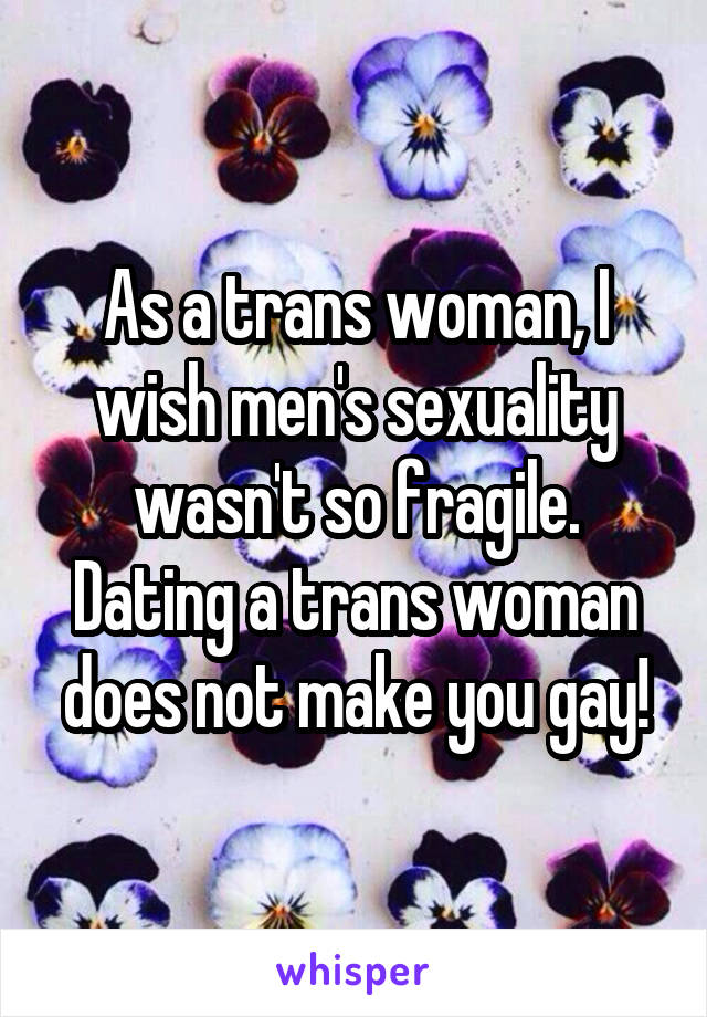 As a trans woman, I wish men's sexuality wasn't so fragile. Dating a trans woman does not make you gay!